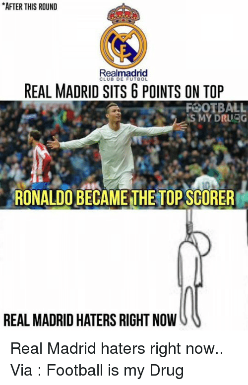 Club, Drugs, and Memes: *AFTER THIS ROUND  Realmadrid  CLUB DE FUTBOL  REAL MADRID SITS G POINTS ON TOP  FOOTBALL  IS MY DRURG  RONALDO BECAME THETOPSCORER  REAL MADRID HATERS RIGHT NOW Real Madrid haters right now..  Via : Football is my Drug