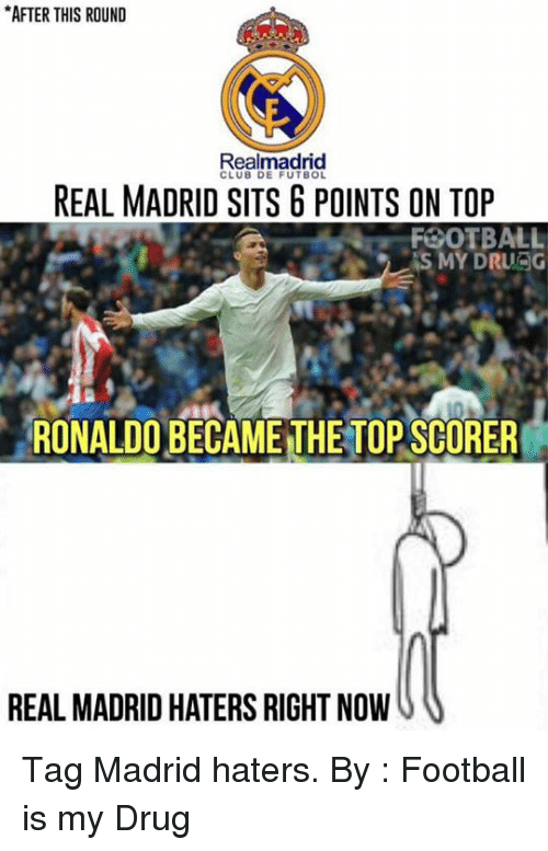 Club, Drugs, and Memes: *AFTER THIS ROUND  Realmadrid  CLUB DE FUTBOL  REAL MADRID SITS G POINTS ON TOP  FOOTBALL  IS MY DRURG  RONALDO BECAME THETOPSCORER  REAL MADRID HATERS RIGHT NOW Tag Madrid haters.  By : Football is my Drug