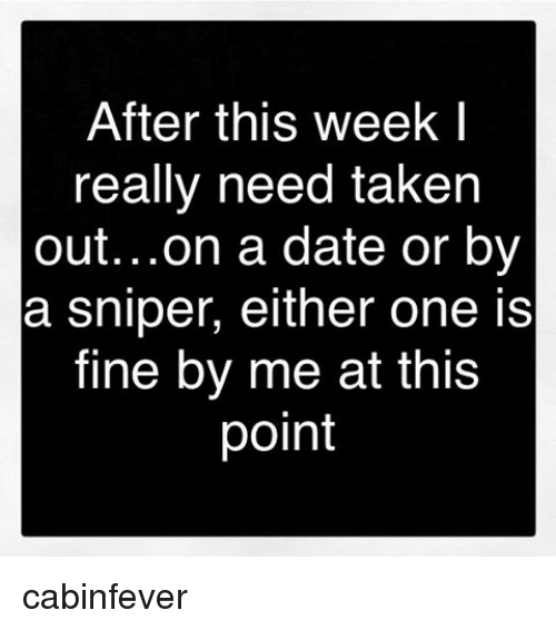 Memes, Taken, and 🤖: After this week I  really need taken  out. ..on a date or by  a sniper, either one is  fine by me at this  point cabinfever