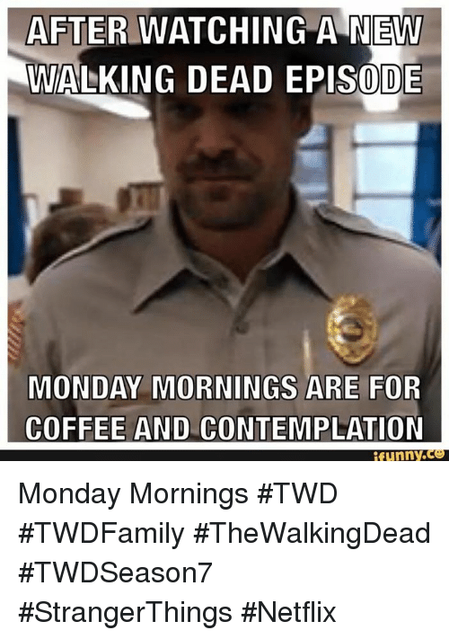 Funny Monday Coffee Meme : After watching a new walking dead episode monday mornings