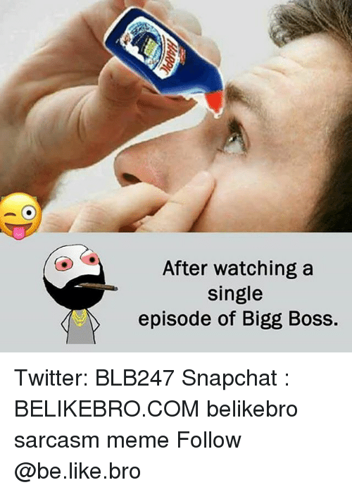 Be Like, Meme, and Memes: After watching a  single  episode of Bigg Boss. Twitter: BLB247 Snapchat : BELIKEBRO.COM belikebro sarcasm meme Follow @be.like.bro