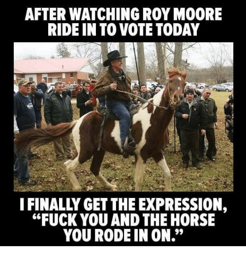 """Fuck You, Fuck, and Horse: AFTER WATCHING ROY MOORE  RIDE IN TO VOTE TODAY  IFINALLY GET THE EXPRESSION,  """"FUCK YOU AND THE HORSE  YOU RODE IN ON."""""""