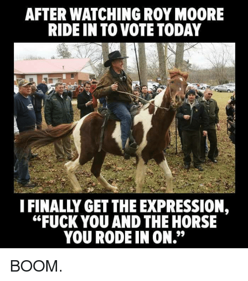 "Roy Moore: AFTER WATCHING ROY MOORE  RIDE IN TO VOTE TODAY  IFINALLY GET THE EXPRESSION,  ""FUCK YOU AND THE HORSE  YOU RODE IN ON."" BOOM."