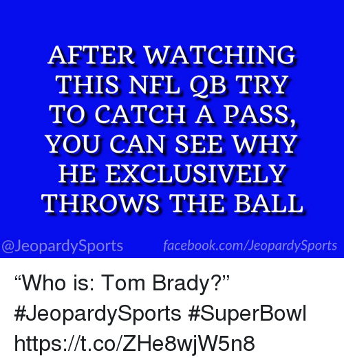 """Facebook, Nfl, and Sports: AFTER WATCHING  THIS NFL QB TRY  TO CATCH A PASS,  YOU CAN SEE WHY  HE EXCLUSIVELY  THROWS THE BALIL  @JeopardySports facebook.com/JeopardySports """"Who is: Tom Brady?"""" #JeopardySports #SuperBowl https://t.co/ZHe8wjW5n8"""