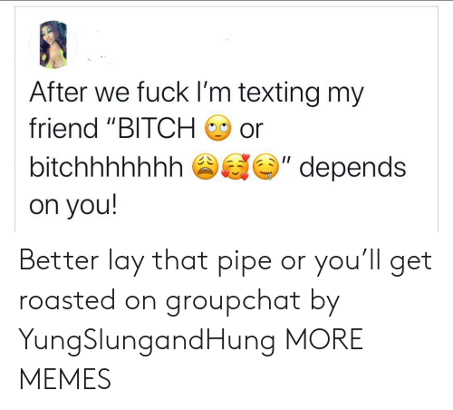 "Get Roasted: After we fuck I'm texting my  friend ""BITCH  or  II  bitchhhhhhh  depends  on you! Better lay that pipe or you'll get roasted on groupchat by YungSlungandHung MORE MEMES"