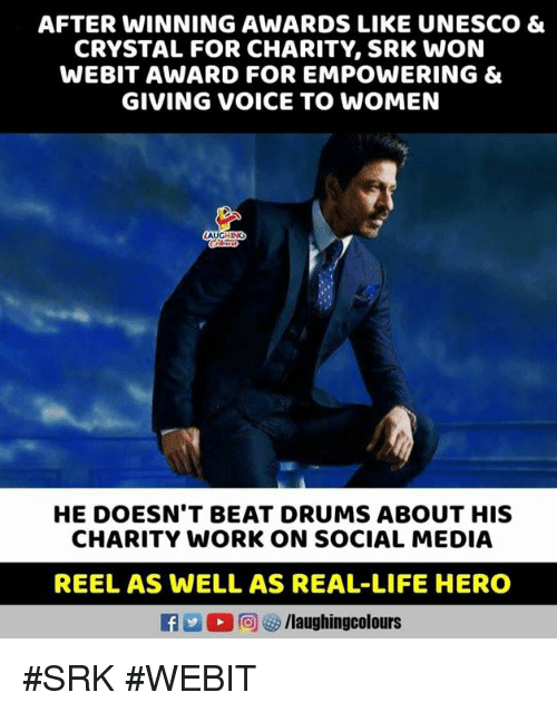Life, Social Media, and Work: AFTER WINNING AWARDS LIKE UNESCO &  CRYSTAL FOR CHARITY, SRK WON  WEBIT AWARD FOR EMPOWERING &  GIVING VOICE TO WOMEN  HE DOESN'T BEAT DRUMS ABOUT HIS  CHARITY WORK ON SOCIAL MEDIA  REEL AS WELL AS REAL-LIFE HERO  L 回ぴ/laughingcolours #SRK #WEBIT