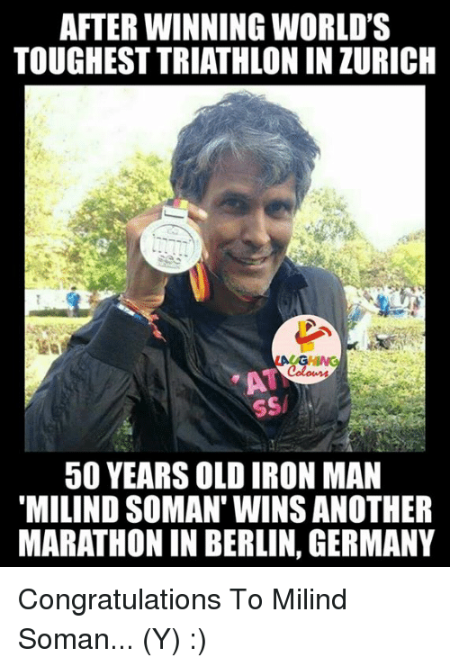 "Ironic: AFTER WINNING WORLD'S  TOUGHESTTRIATHLONINZURICH  50 YEARS OLD IRON MAN  ""MILIND SOMAN WINS ANOTHER  MARATHON IN BERLIN, GERMANY Congratulations To Milind Soman... (Y) :)"