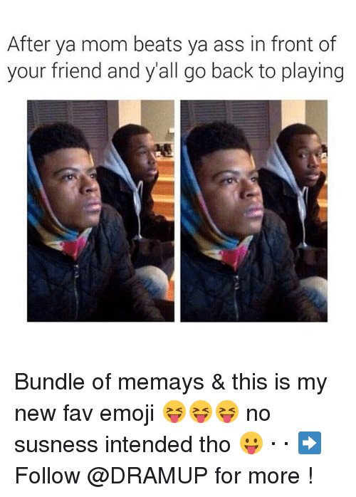 Memes, 🤖, and Ya Mom: After ya mom beats ya ass in front of  your friend and y all go back to playing Bundle of memays & this is my new fav emoji 😝😝😝 no susness intended tho 😛 · · ➡ Follow @DRAMUP for more !
