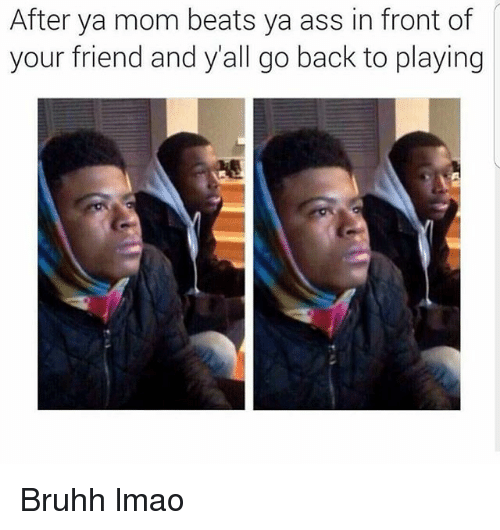 Ass, Funny, and Lmao: After ya mom beats ya ass in front of  your friend and all go back to playing Bruhh lmao