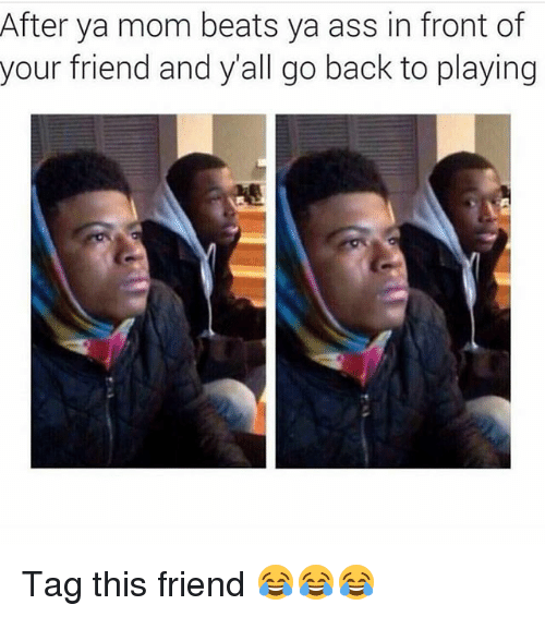 Ass, Funny, and Beats: After ya mom beats ya ass in front of  your friend and yall go back to playing Tag this friend 😂😂😂