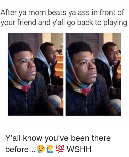 Ass, Memes, and Wshh: After ya mom beats ya ass in front of  your friend and y'all go back to playing Y'all know you've been there before...😢🙋‍♂️💯 WSHH