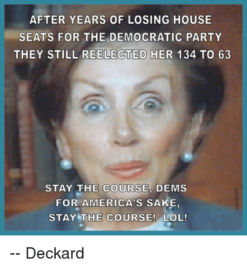 Memes, Democratic Party, and 🤖: AFTER YEARS OF LOSING HOUSE  SEATS FOR THE DEMOCRATIC PARTY  THEY STILL REELECTED HER 134 To 63  STAY THE COURSE, DEMS  FOR AMERICA's SAKE,  STAY THE COURSE! LOL! -- Deckard