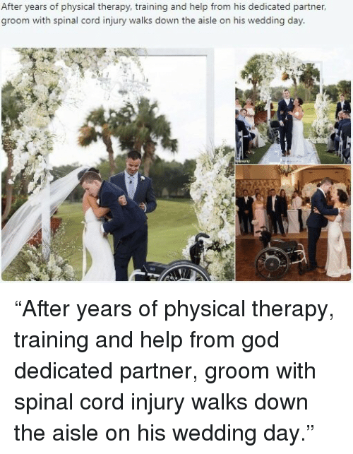 """God, Help, and Wedding: After years of physical therapy, training and help from his dedicated partner  groom with spinal cord injury walks down the aisle on his wedding day <p>""""After years of physical therapy, training and help from god dedicated partner, groom with spinal cord injury walks down the aisle on his wedding day.""""</p>"""