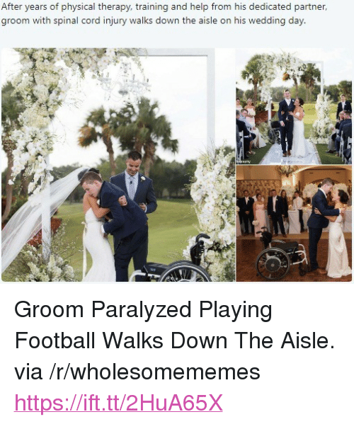 """Football, Help, and Wedding: After years of physical therapy, training and help from his dedicated partner,  groom with spinal cord injury walks down the aisle on his wedding day <p>Groom Paralyzed Playing Football Walks Down The Aisle. via /r/wholesomememes <a href=""""https://ift.tt/2HuA65X"""">https://ift.tt/2HuA65X</a></p>"""