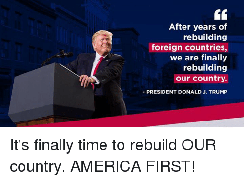 America, Time, and Trump: After years of  rebuilding  foreign countries,  we are finally  rebuilding  our country.  PRESIDENT DONALD J. TRUMP It's finally time to rebuild OUR country. AMERICA FIRST!