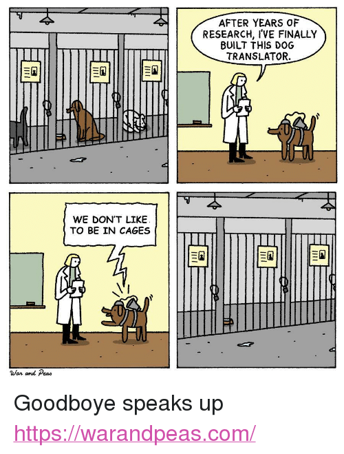 "Translator: AFTER YEARS OF  RESEARCH, I'VE FINALLY  BUILT THIS DOG  TRANSLATOR.  WE DON'T LIKEE  TO BE IN CAGES  War and Peao <p>Goodboye speaks up</p>  <a href=""https://warandpeas.com/"">https://warandpeas.com/</a>"