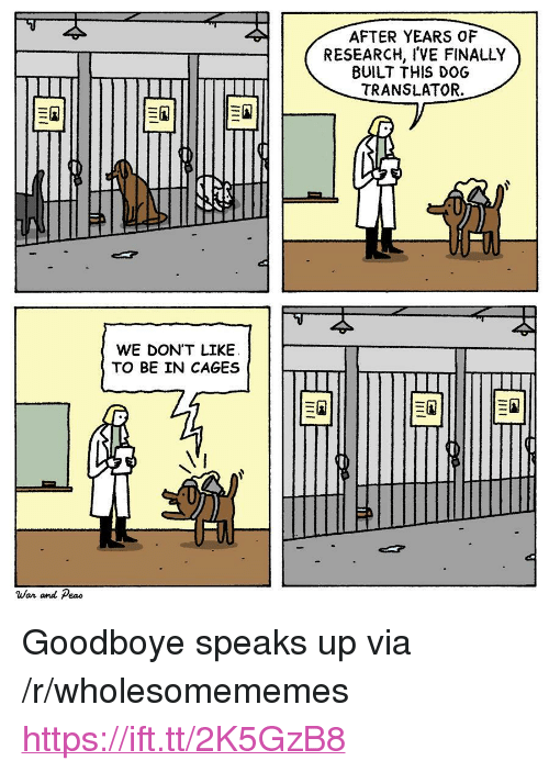 "Translator: AFTER YEARS OF  RESEARCH, I'VE FINALLY  BUILT THIS DOG  TRANSLATOR.  WE DON'T LIKEE  TO BE IN CAGES  War and Peao <p>Goodboye speaks up via /r/wholesomememes <a href=""https://ift.tt/2K5GzB8"">https://ift.tt/2K5GzB8</a></p>"