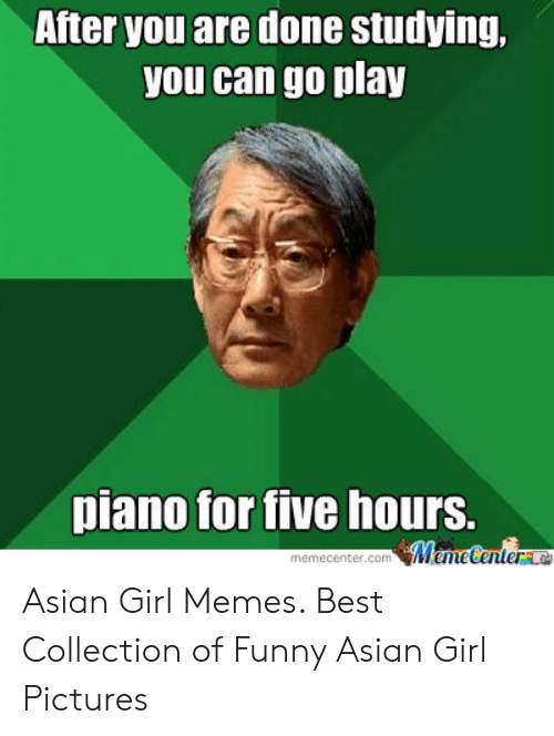 funny asian: After you are done studying,  you can go play  piano for tive hours. Asian Girl Memes. Best Collection of Funny Asian Girl Pictures