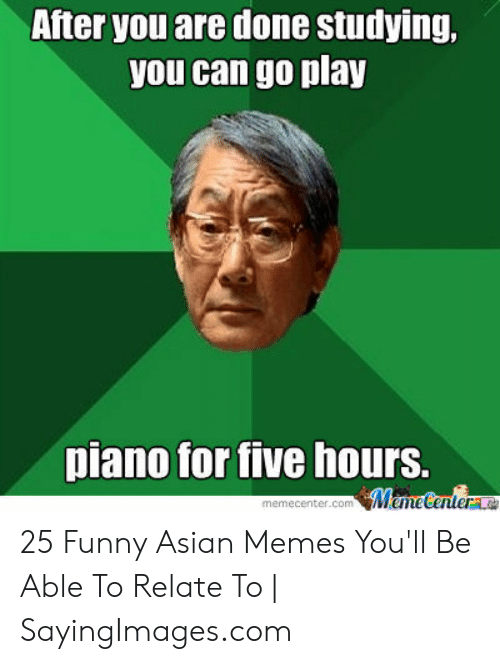 Funny Asian Memes: After you are done studying,  you can go play  piano for tive hours. 25 Funny Asian Memes You'll Be Able To Relate To | SayingImages.com