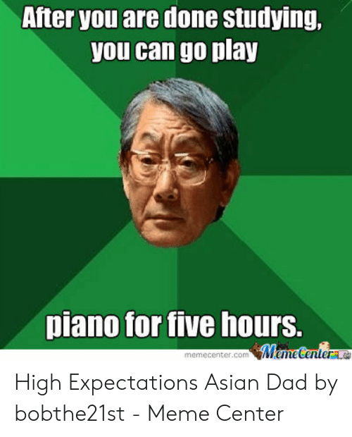 Asian Dad Meme: After you are done studying,  you can go play  piano for tive hours. High Expectations Asian Dad by bobthe21st - Meme Center