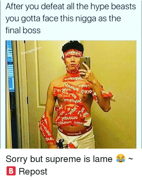 Hype Beasts: After you defeat all the hype beasts  you gotta face this nigga as the  final boss Sorry but supreme is lame 😂 ~🅱 Repost