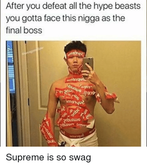 Hype Beasts: After you defeat all the hype beasts  you gotta face this nigga as the  final boss  OLGUNG Supreme is so swag
