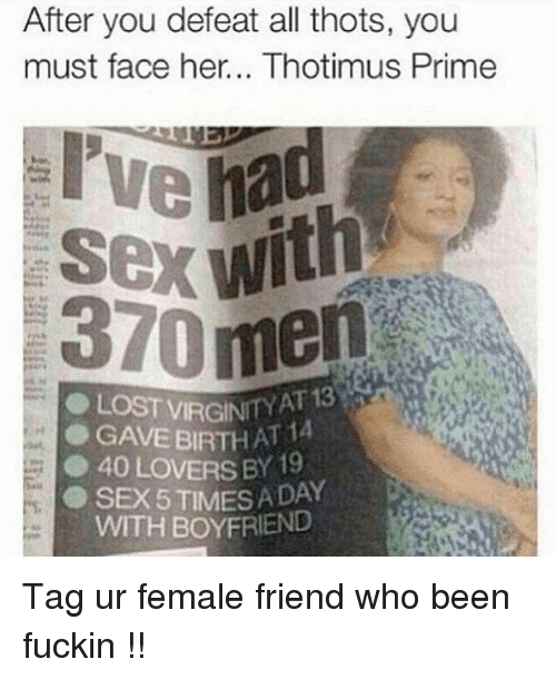 Sex, Boyfriend, and Dank Memes: After you defeat all thots, you  must face her... Thotimus Prime  Sex with  AT 13  GAVE BIRTH A  ● 40 LOVERS BY 19  SEX 5 TIMES A DAY  WITH BOYFRIEND Tag ur female friend who been fuckin !!