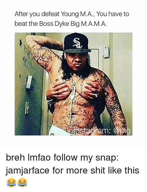 Memes, Beats, and 🤖: After you defeat Young M.A., You have to  beat the Boss Dyke Big M.A.M.A.  am: breh lmfao follow my snap: jamjarface for more shit like this 😂😂