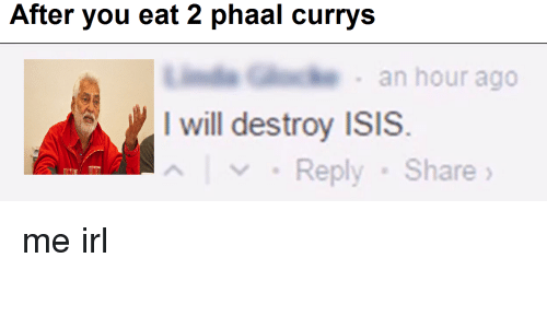 I Will Destroy Isis: After you eat 2 phaal currys  G  an hour ago  I will destroy ISIS.    ﹀ . Reply . Share