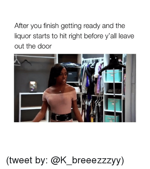 Girl Memes, Tweet, and You: After you finish getting ready and the  liquor starts to hit right before y'all leave  out the door (tweet by: @K_breeezzzyy)