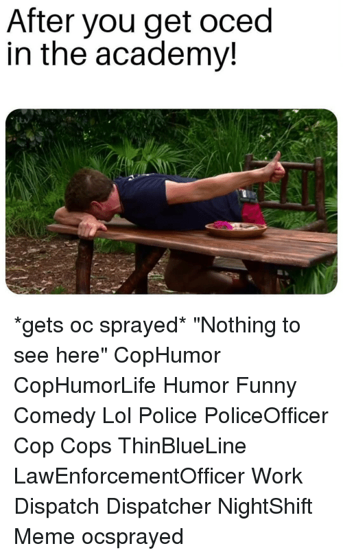 "Dispatcher: After you get oced  in the academv! *gets oc sprayed* ""Nothing to see here"" CopHumor CopHumorLife Humor Funny Comedy Lol Police PoliceOfficer Cop Cops ThinBlueLine LawEnforcementOfficer Work Dispatch Dispatcher NightShift Meme ocsprayed"