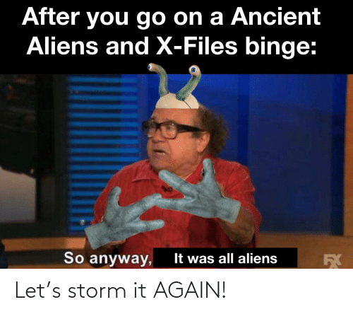 Ancient Aliens: After you go on a Ancient  Aliens and X-Files binge:  So anyway,  It was all aliens  БХ Let's storm it AGAIN!