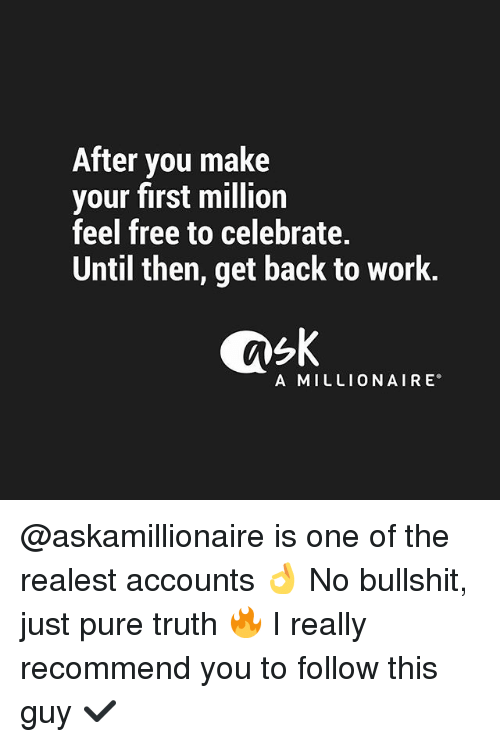 Feeling Free: After you make  your first million  feel free to celebrate.  Until then, get back to work.  A MILLIONAIRE @askamillionaire is one of the realest accounts 👌 No bullshit, just pure truth 🔥 I really recommend you to follow this guy ✔️