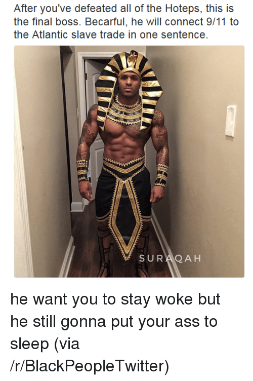 stay woke: After you've defeated all of the Hoteps, this is  the final boss. Becarful, he will connect 9/11 to  the Atlantic slave trade in one sentence  SURAQ A H <p>he want you to stay woke but he still gonna put your ass to sleep (via /r/BlackPeopleTwitter)</p>