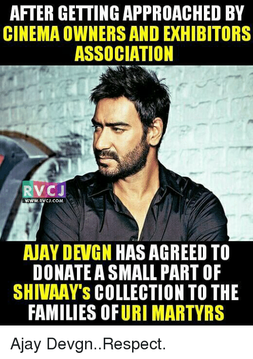 ajay devgn: AFTERGETTINGAPPROACHED BY  CINEMA OWNERS ANDEXHIBITORS  ASSOCIATION  RVC J  WWWW. RVCJ.COM  AJAY DEVGN HAS AGREED TO  DONATE A SMALL PART OF  SHIVAAY'S COLLECTION TO THE  FAMILIES OFURI MARTYRS Ajay Devgn..Respect.
