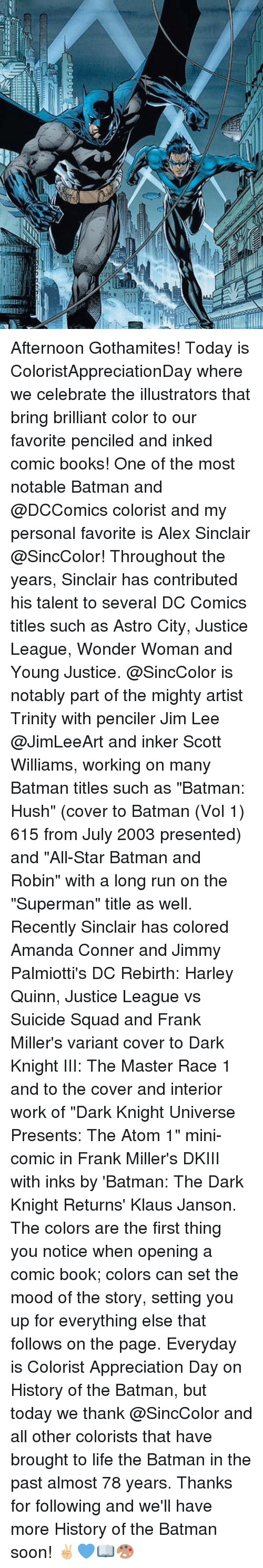 """Young Justice: Afternoon Gothamites! Today is ColoristAppreciationDay where we celebrate the illustrators that bring brilliant color to our favorite penciled and inked comic books! One of the most notable Batman and @DCComics colorist and my personal favorite is Alex Sinclair @SincColor! Throughout the years, Sinclair has contributed his talent to several DC Comics titles such as Astro City, Justice League, Wonder Woman and Young Justice. @SincColor is notably part of the mighty artist Trinity with penciler Jim Lee @JimLeeArt and inker Scott Williams, working on many Batman titles such as """"Batman: Hush"""" (cover to Batman (Vol 1) 615 from July 2003 presented) and """"All-Star Batman and Robin"""" with a long run on the """"Superman"""" title as well. Recently Sinclair has colored Amanda Conner and Jimmy Palmiotti's DC Rebirth: Harley Quinn, Justice League vs Suicide Squad and Frank Miller's variant cover to Dark Knight III: The Master Race 1 and to the cover and interior work of """"Dark Knight Universe Presents: The Atom 1"""" mini-comic in Frank Miller's DKIII with inks by 'Batman: The Dark Knight Returns' Klaus Janson. The colors are the first thing you notice when opening a comic book; colors can set the mood of the story, setting you up for everything else that follows on the page. Everyday is Colorist Appreciation Day on History of the Batman, but today we thank @SincColor and all other colorists that have brought to life the Batman in the past almost 78 years. Thanks for following and we'll have more History of the Batman soon! ✌🏼️💙📖🎨"""