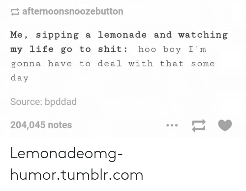 Lemonade: afternoonsnoozebutton  Me, sipping a lemonade and watching  my life go to shit: hoo boy I'm  gonna have to deal with that some  day  Source: bpddad  204,045 notes Lemonadeomg-humor.tumblr.com