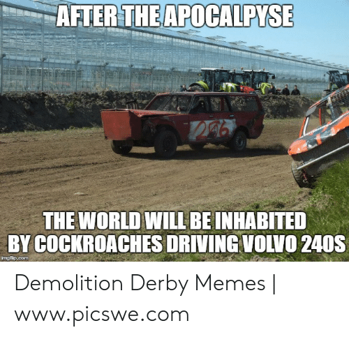 demolition derby: AFTERTHEAPOCALPYS  THE WORLD WILL BE INHABITED  BY COCKROACHES DRIVING VOLVO 240S  imgfip.com Demolition Derby Memes   www.picswe.com