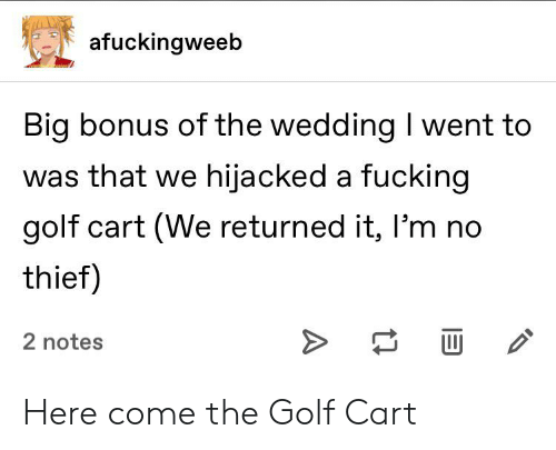 golf cart: afuckingweeb  Big bonus of the wedding I went to  was that we hijacked a fucking  golf cart (We returned it, I'm no  thief)  2 notes  A Here come the Golf Cart