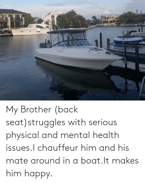 chauffeur: aG  Allunde 670  anardere My Brother (back seat)struggles with serious physical and mental health issues.I chauffeur him and his mate around in a boat.It makes him happy.