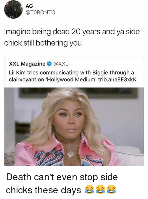 Funny, Lil Kim, and Side Chick: AG  @TORONTO  imagine being dead 20 years and ya side  chick still bothering you  XXL Magazine @XXL  Lil Kim tries communicating with Biggie through a  clairvoyant on 'Hollywood Medium' trib.al/aEE3xkK Death can't even stop side chicks these days 😂😂😂