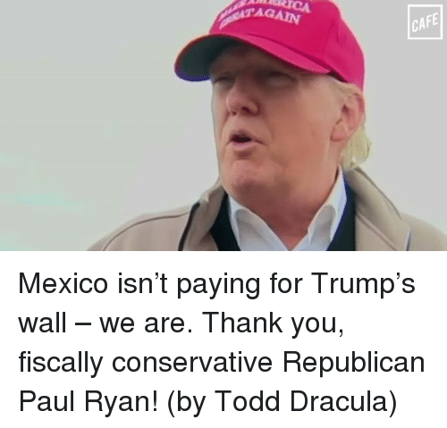 Trumps Wall: AGAIN  CAFE Mexico isn't paying for Trump's wall – we are. Thank you, fiscally conservative Republican Paul Ryan! (by Todd Dracula)