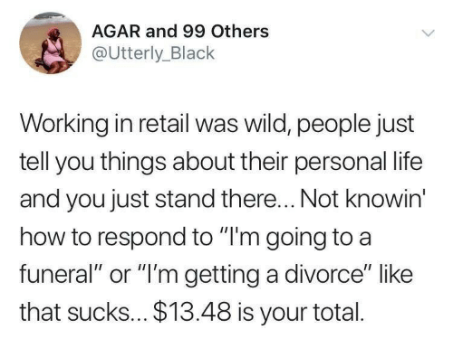 "Life, Black, and How To: AGAR and 99 Others  @Utterly_Black  Working in retail was wild, people just  tell you things about their personal life  and you just stand there... Not knowin  how to respond to ""I'm going to a  funeral"" or ""'m getting a divorce"" like  that sucks... $13.48 is your total."