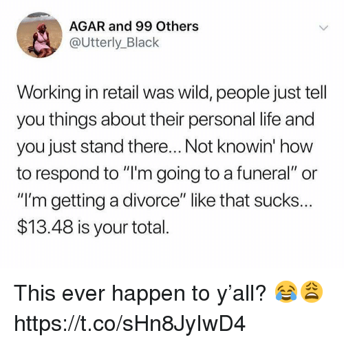 "Life, Black, and How To: AGAR and 99 Others  @Utterly_Black  Working in retail was wild, people just tell  you things about their personal life and  you just stand there... Not knowin' how  to respond to ""l'm going to a funeral"" or  ""I'm getting a divorce"" like that sucks..  $13.48 is your total This ever happen to y'all? 😂😩 https://t.co/sHn8JyIwD4"