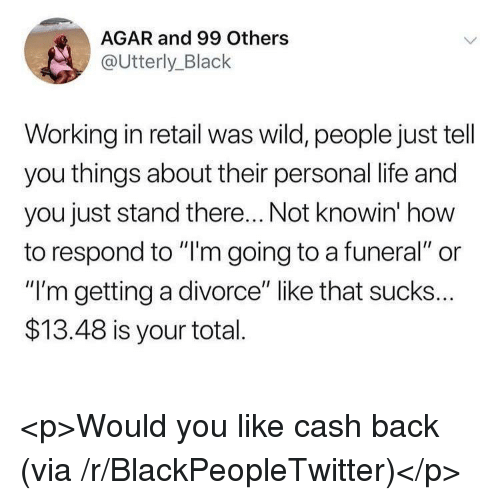"Blackpeopletwitter, Life, and Black: AGAR and 99 Others  @Utterly_Black  Working in retail was wild, people just tell  you things about their personal life and  you just stand there... Not knowin' how  to respond to ""'m going to a funeral"" or  ""I'm getting a divorce"" like that sucks...  $13.48 is your total  川, <p>Would you like cash back (via /r/BlackPeopleTwitter)</p>"