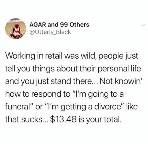 "Life, Relationships, and Black: AGAR and 99 Others  @Utterly_Black  Working in retail was wild, people just  tell you things about their personal life  and you just stand there... Not knowin  how to respond to ""I'm going to a  funeral"" or ""'m getting a divorce"" like  that sucks... $13.48 is your total."