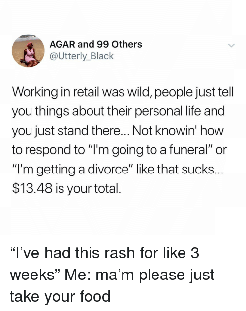 "Food, Life, and Black: AGAR and 99 Others  @Utterly_Black  Working in retail was wild, people just tell  you things about their personal life and  you just stand there... Not knowin' how  to respond to ""l'm going to a funeral"" or  ""I'm getting a divorce"" like that sucks  $13.48 is your total ""I've had this rash for like 3 weeks"" Me: ma'm please just take your food"