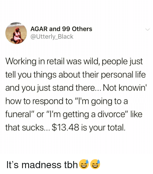"""agar: AGAR and 99 Others  @Utterly_Black  Working in retail was wild, people just  tell you things about their personal life  and you just stand there... Not knowin  how to respond to """"T'm going to a  funeral"""" or """"l'm getting a divorce"""" like  that sucks... $13.48 is your total It's madness tbh😅😅"""