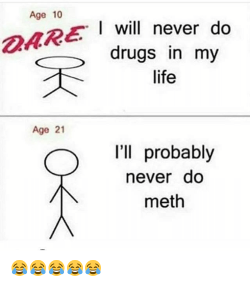 Methed: Age 10  I will never do  drugs in my  life  Age 21  l'll probably  never do  meth 😂😂😂😂😂