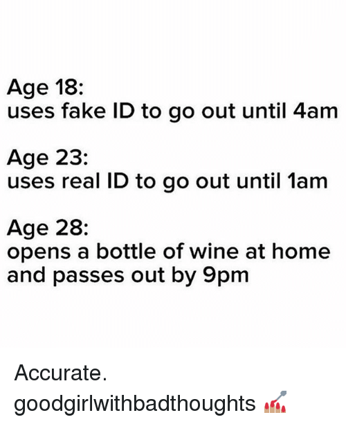 Fake, Memes, and Wine: Age 18:  uses fake ID to go out until 4am  Age 23:  uses real ID to go out until lam  Age 28:  opens a bottle of wine at home  and passes out by 9pm Accurate. goodgirlwithbadthoughts 💅🏽